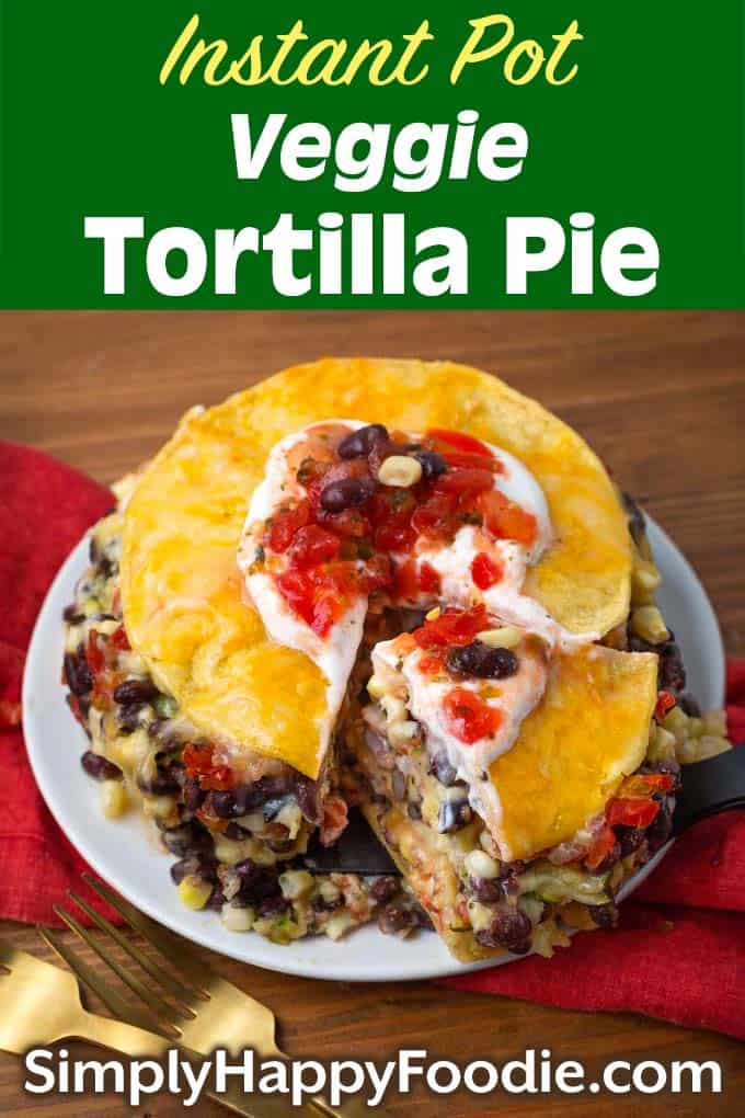 Instant Pot Veggie Tortilla Pie on a plate with title and Simply Happy Foodie.com logo